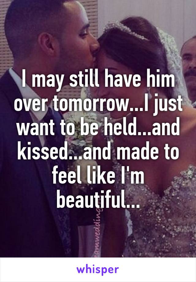 I may still have him over tomorrow...I just want to be held...and kissed...and made to feel like I'm beautiful...