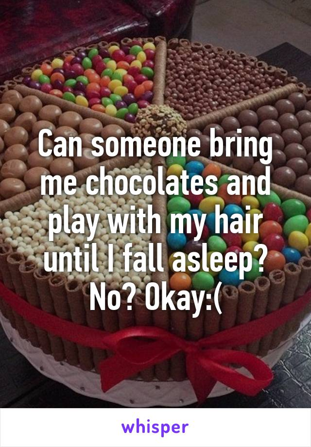 Can someone bring me chocolates and play with my hair until I fall asleep? No? Okay:(