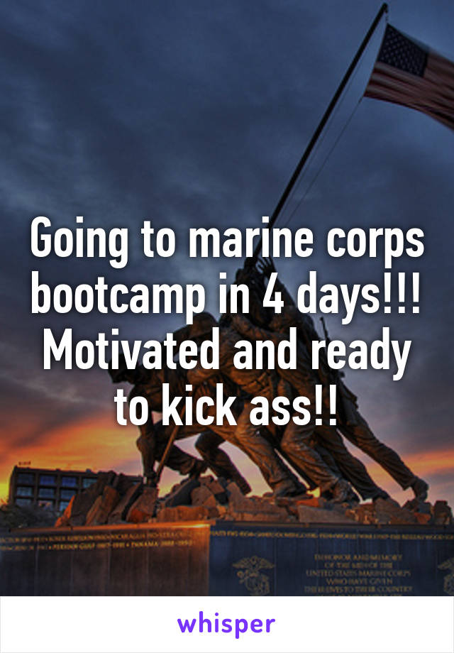 Going to marine corps bootcamp in 4 days!!! Motivated and ready to kick ass!!