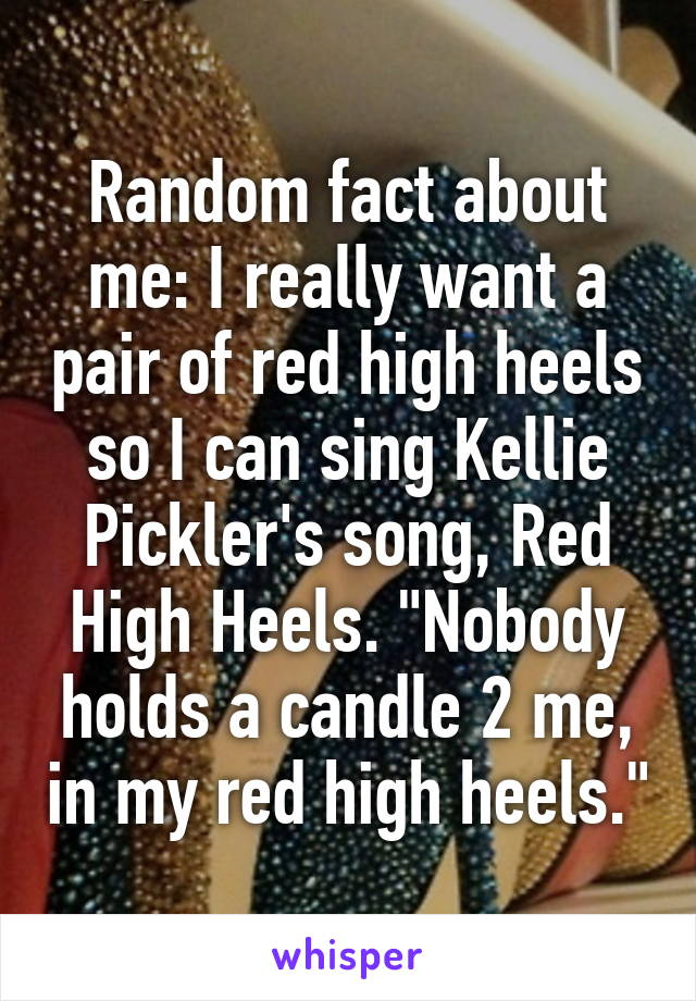 """Random fact about me: I really want a pair of red high heels so I can sing Kellie Pickler's song, Red High Heels. """"Nobody holds a candle 2 me, in my red high heels."""""""