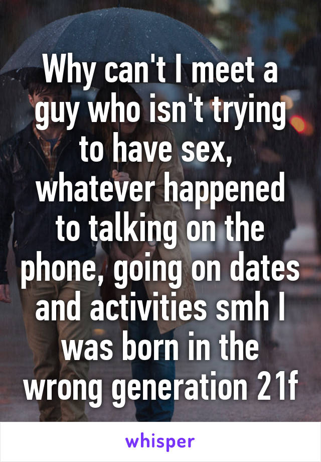 Why can't I meet a guy who isn't trying to have sex,  whatever happened to talking on the phone, going on dates and activities smh I was born in the wrong generation 21f