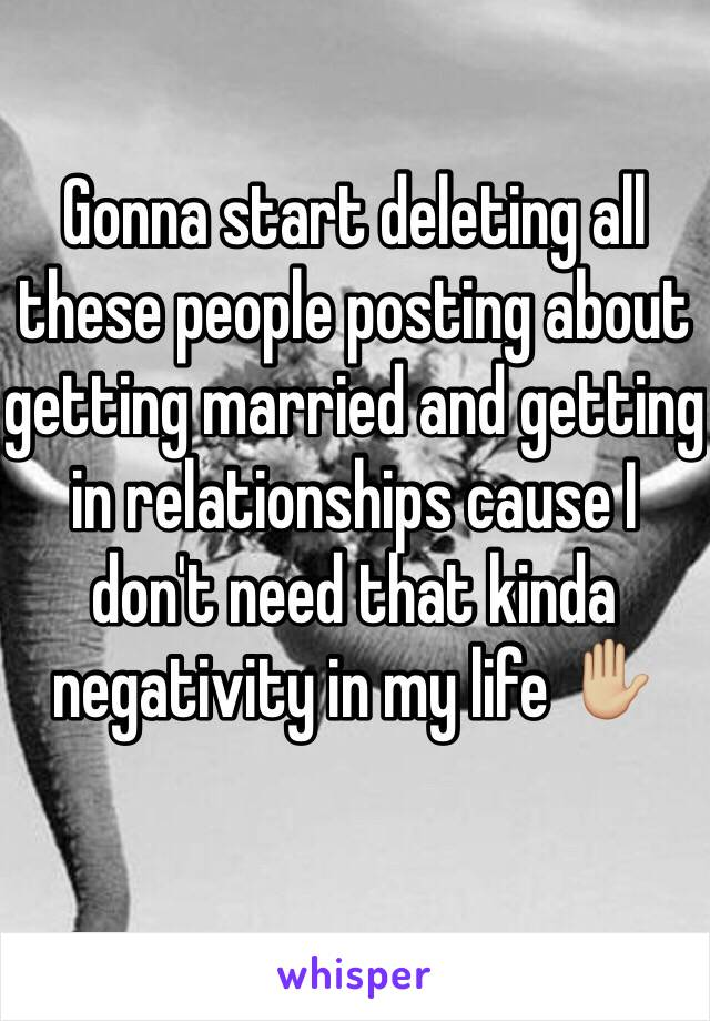 Gonna start deleting all these people posting about getting married and getting in relationships cause I don't need that kinda negativity in my life ✋🏼