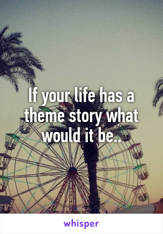 If your life has a theme story what would it be..