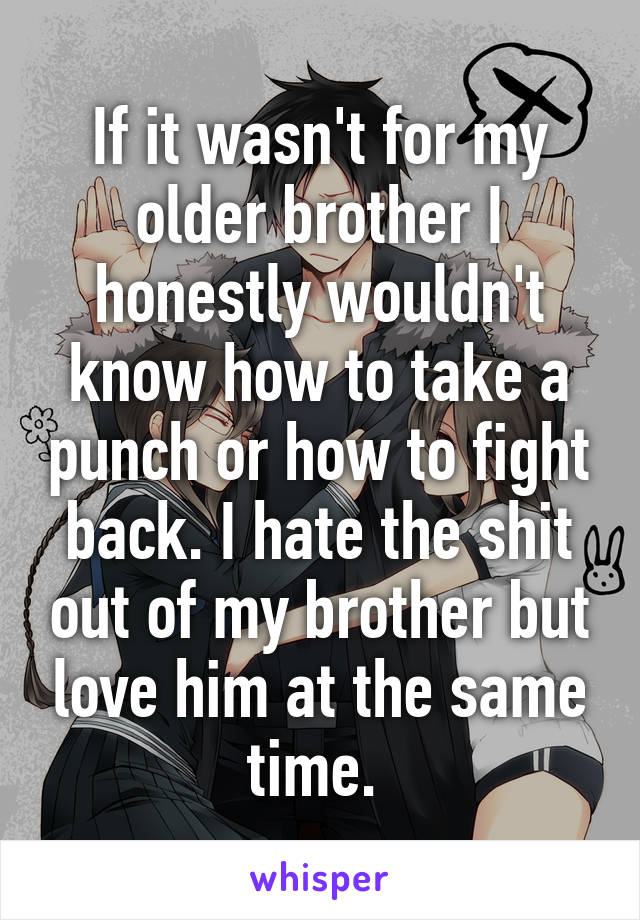 If it wasn't for my older brother I honestly wouldn't know how to take a punch or how to fight back. I hate the shit out of my brother but love him at the same time.