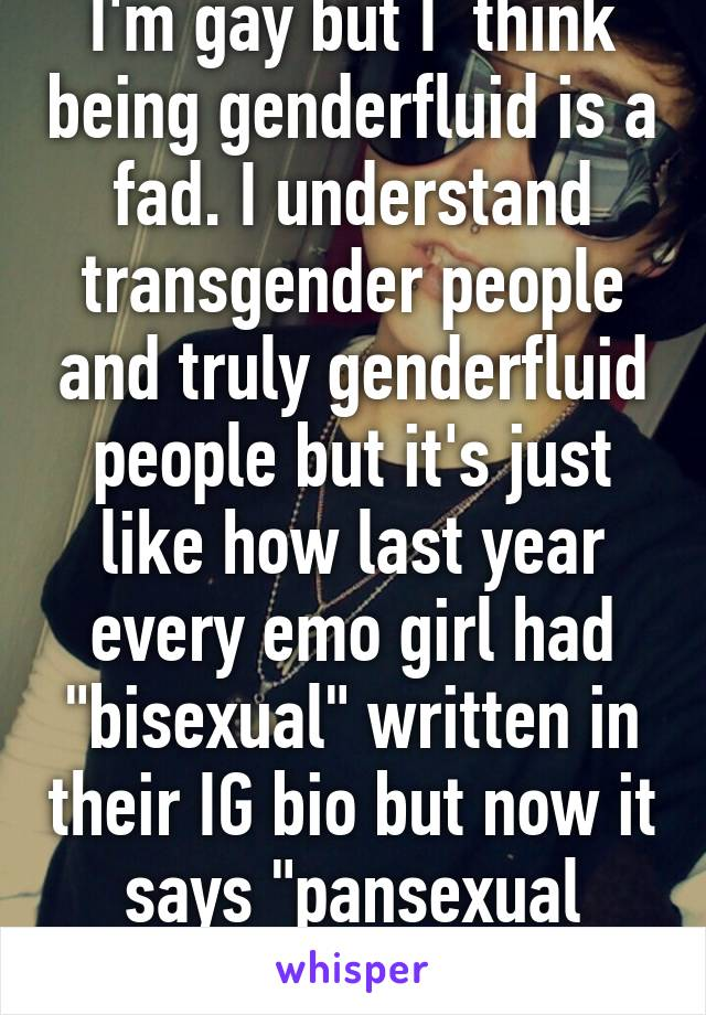 """I'm gay but I  think being genderfluid is a fad. I understand transgender people and truly genderfluid people but it's just like how last year every emo girl had """"bisexual"""" written in their IG bio but now it says """"pansexual genderfluid""""."""