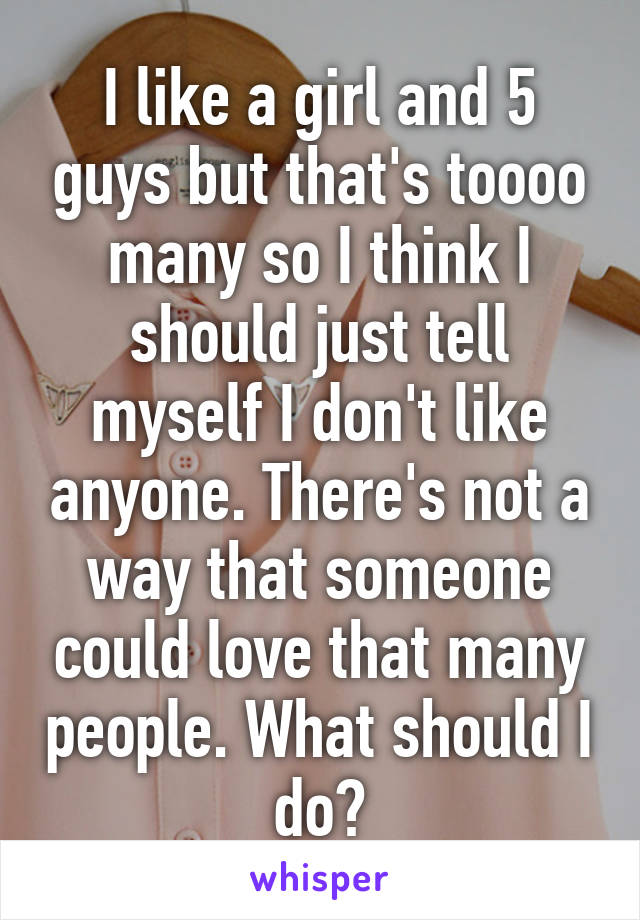 I like a girl and 5 guys but that's toooo many so I think I should just tell myself I don't like anyone. There's not a way that someone could love that many people. What should I do?