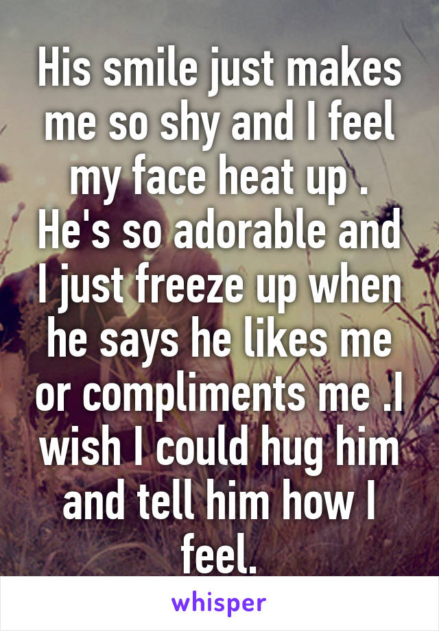 His smile just makes me so shy and I feel my face heat up . He's so adorable and I just freeze up when he says he likes me or compliments me .I wish I could hug him and tell him how I feel.