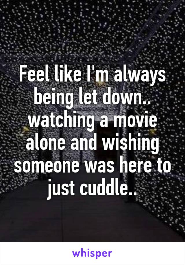 Feel like I'm always being let down.. watching a movie alone and wishing someone was here to just cuddle..