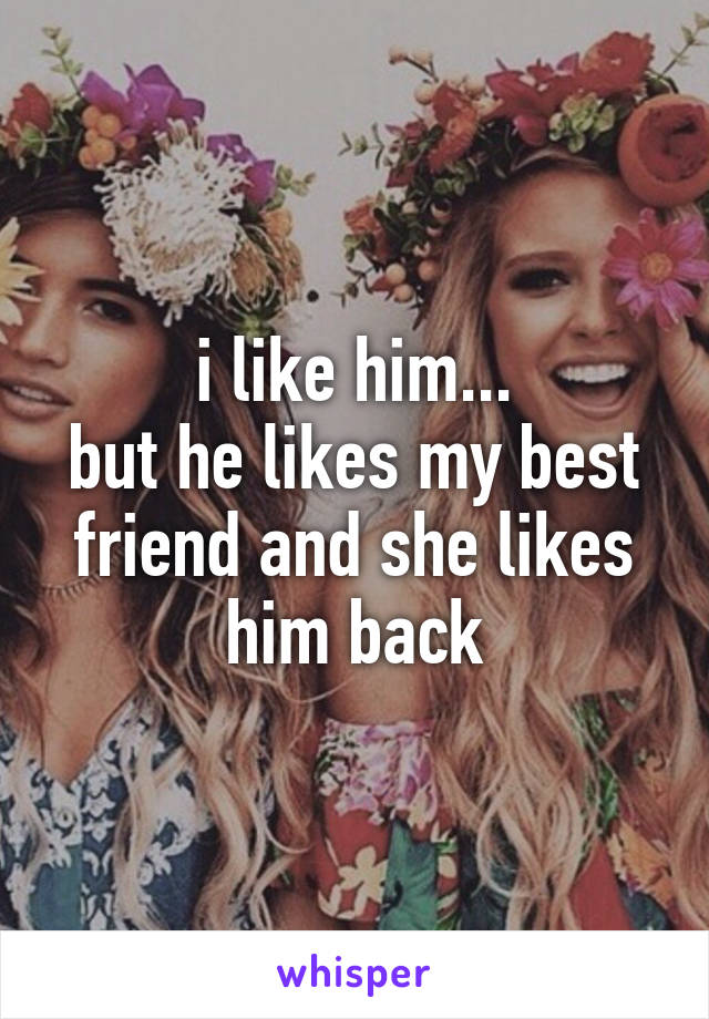 i like him... but he likes my best friend and she likes him back
