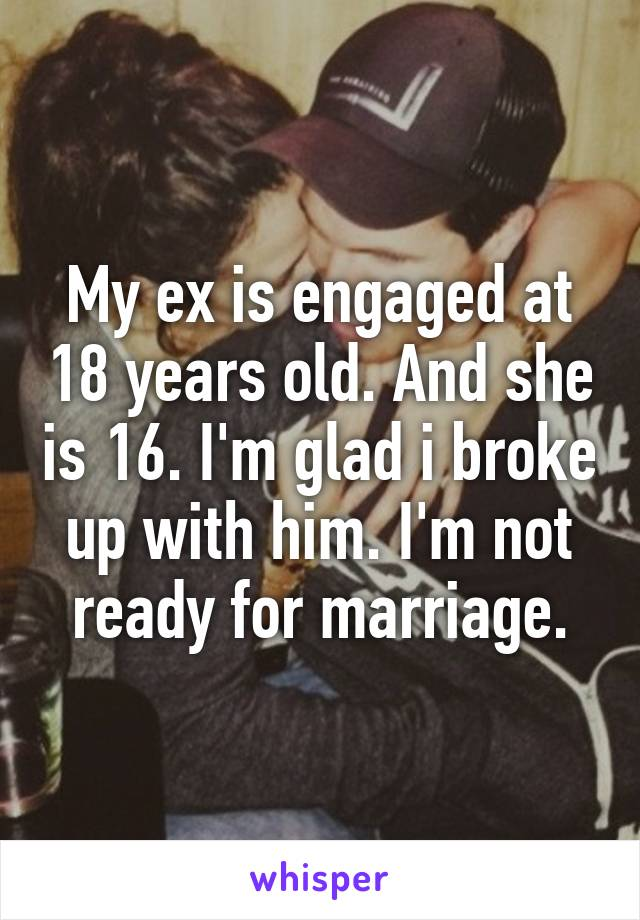 My ex is engaged at 18 years old. And she is 16. I'm glad i broke up with him. I'm not ready for marriage.