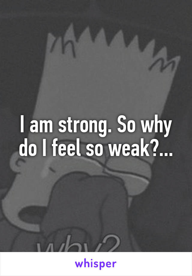 I am strong. So why do I feel so weak?...