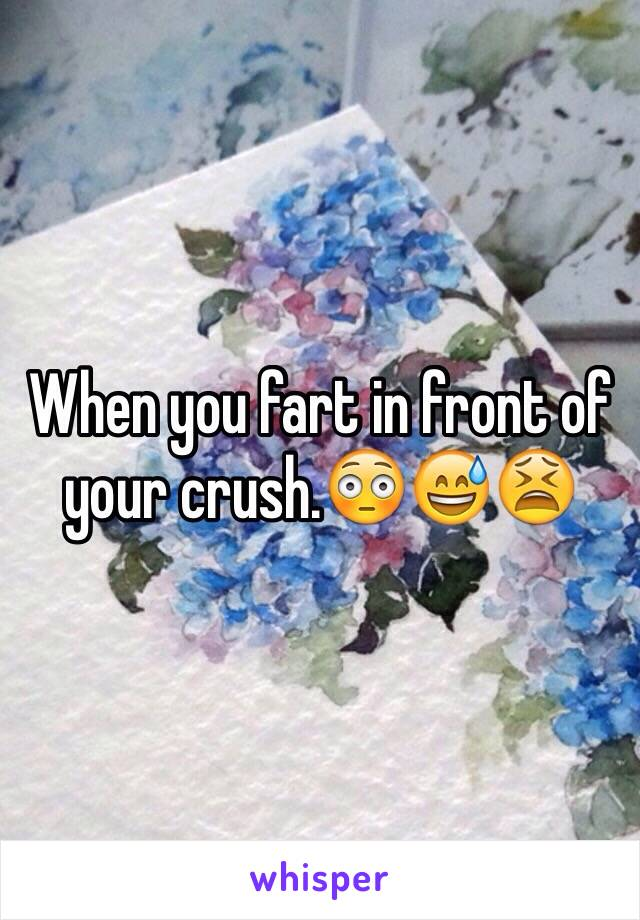When you fart in front of your crush.😳😅😫