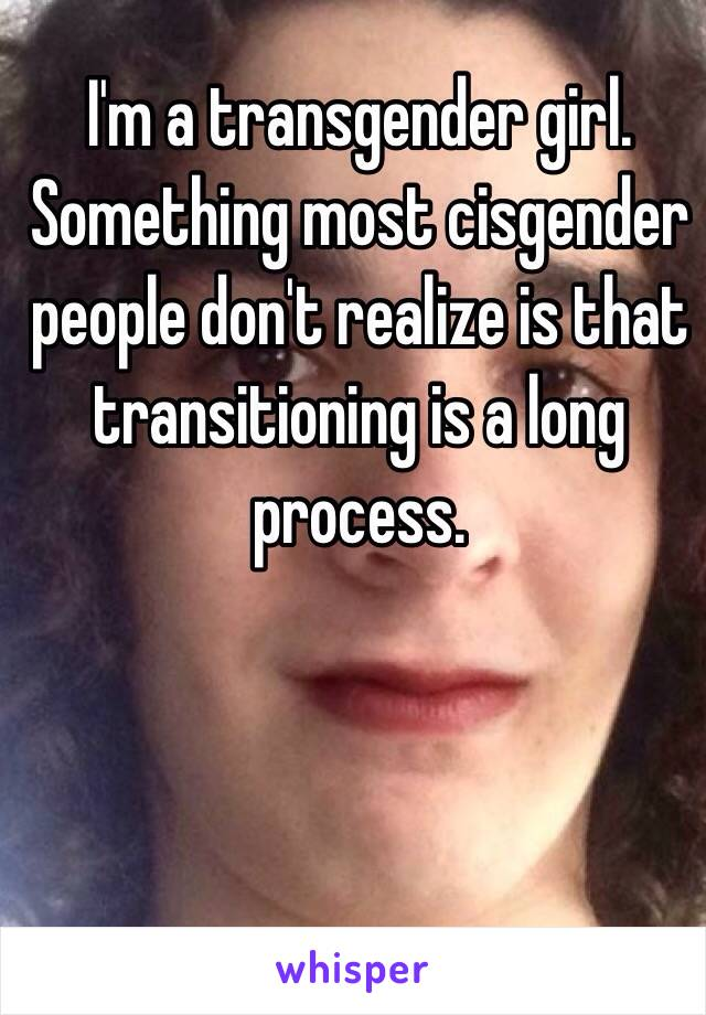 I'm a transgender girl. Something most cisgender people don't realize is that transitioning is a long process.