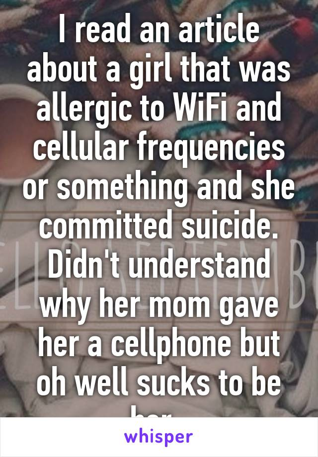 I read an article about a girl that was allergic to WiFi and cellular frequencies or something and she committed suicide. Didn't understand why her mom gave her a cellphone but oh well sucks to be her.
