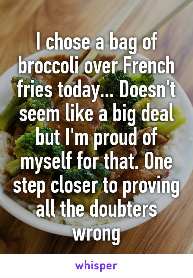 I chose a bag of broccoli over French fries today... Doesn't seem like a big deal but I'm proud of myself for that. One step closer to proving all the doubters wrong