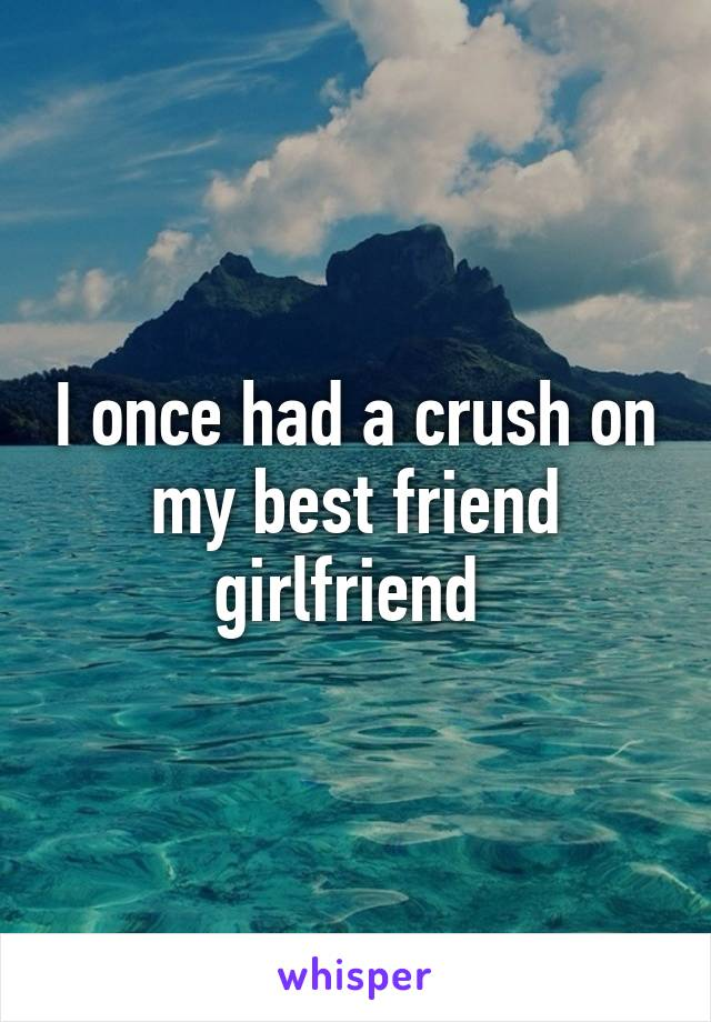 I once had a crush on my best friend girlfriend