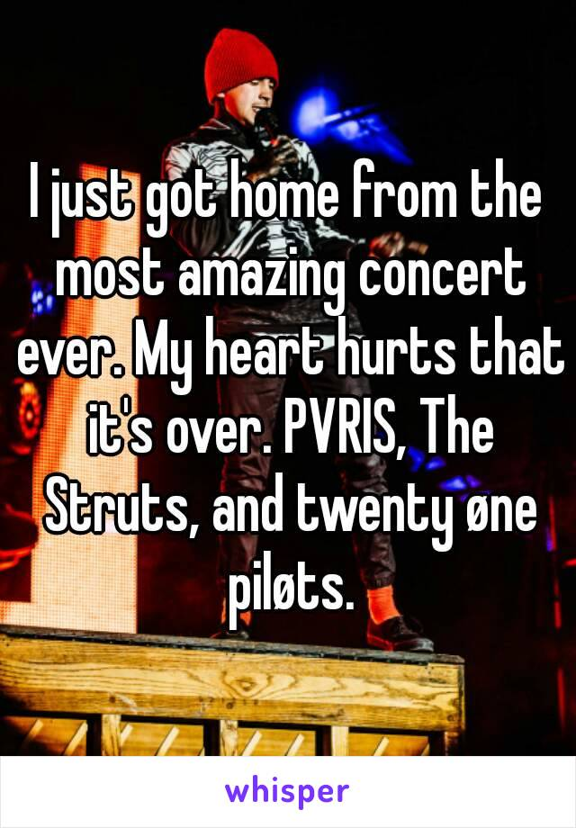 I just got home from the most amazing concert ever. My heart hurts that it's over. PVRIS, The Struts, and twenty øne piløts.