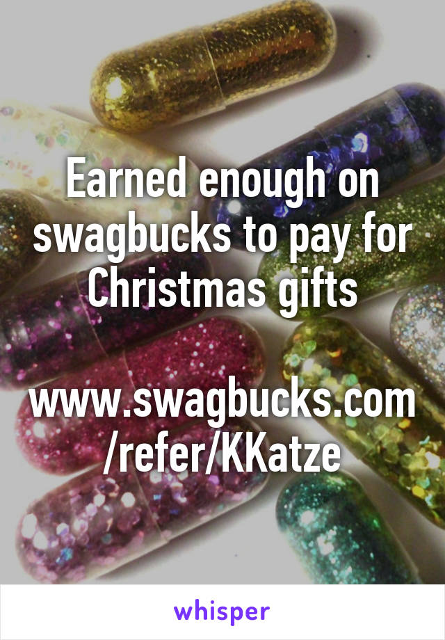 Earned enough on swagbucks to pay for Christmas gifts  www.swagbucks.com/refer/KKatze