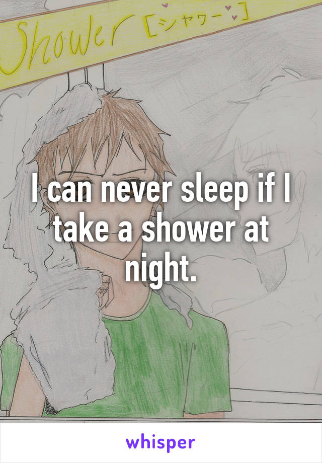 I can never sleep if I take a shower at night.