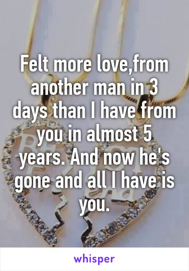 Felt more love,from another man in 3 days than I have from you in almost 5 years. And now he's gone and all I have is you.