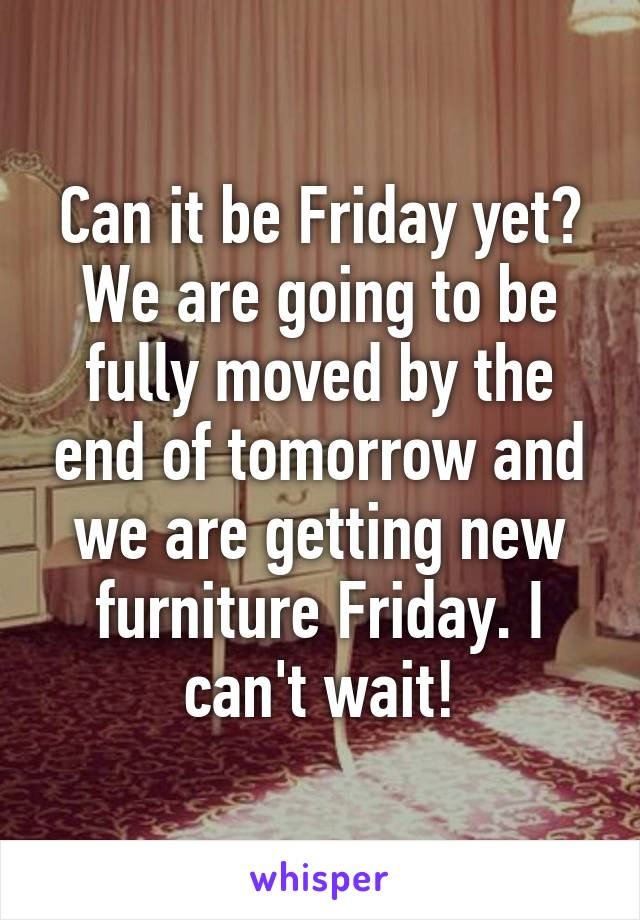 Can it be Friday yet? We are going to be fully moved by the end of tomorrow and we are getting new furniture Friday. I can't wait!