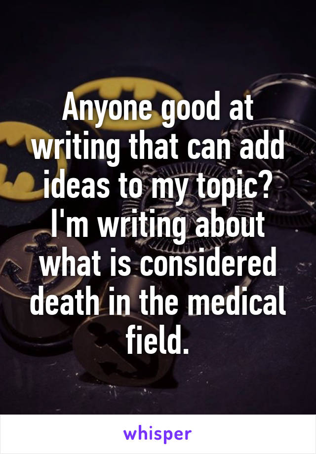 Anyone good at writing that can add ideas to my topic? I'm writing about what is considered death in the medical field.