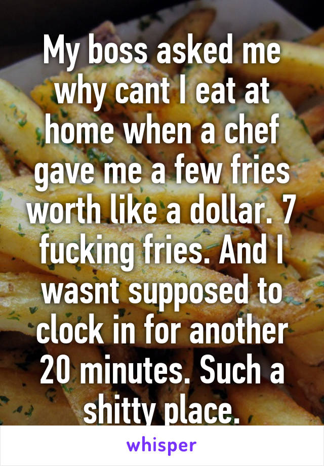 My boss asked me why cant I eat at home when a chef gave me a few fries worth like a dollar. 7 fucking fries. And I wasnt supposed to clock in for another 20 minutes. Such a shitty place.