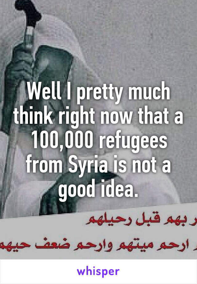 Well I pretty much think right now that a 100,000 refugees from Syria is not a good idea.