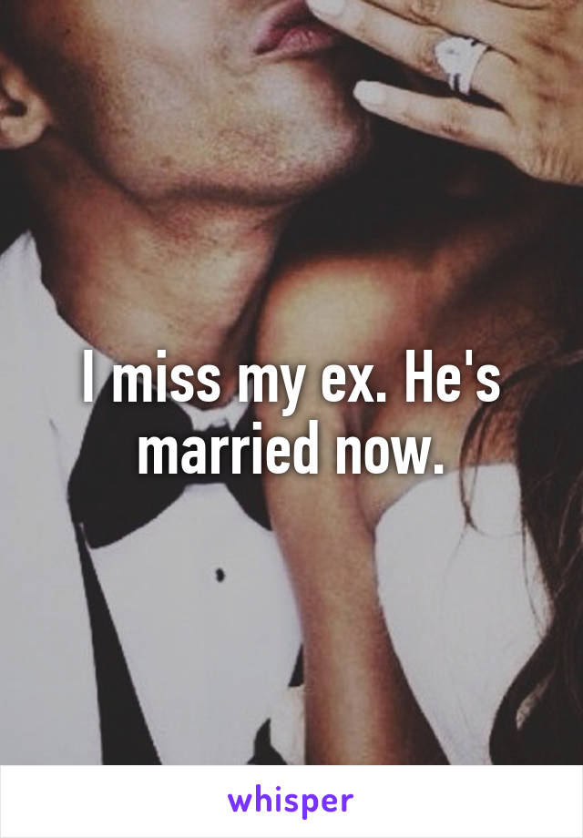 I miss my ex. He's married now.