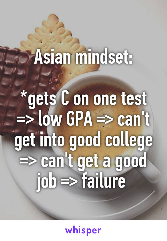 Asian mindset:  *gets C on one test => low GPA => can't get into good college => can't get a good job => failure