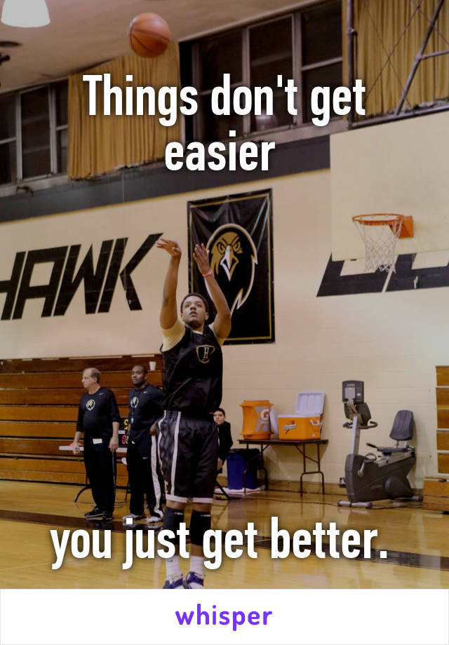 Things don't get easier        you just get better.