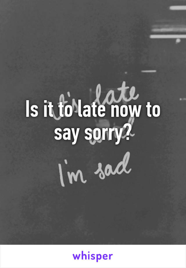 Is it to late now to say sorry?