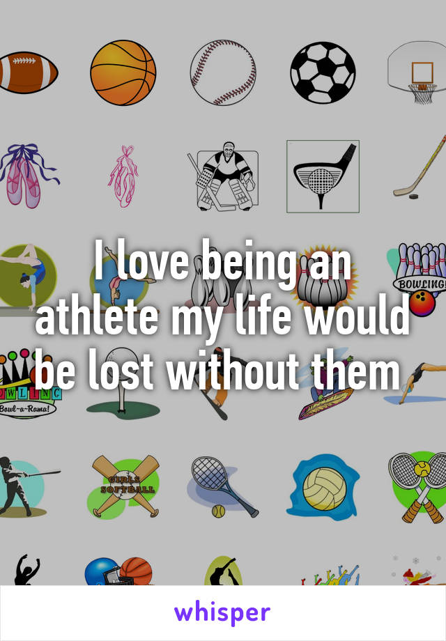 I love being an athlete my life would be lost without them