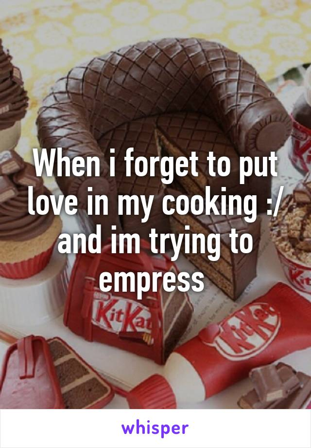 When i forget to put love in my cooking :/ and im trying to empress
