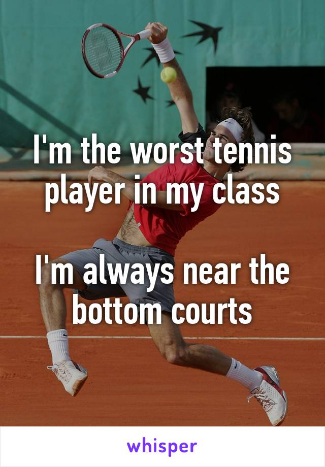 I'm the worst tennis player in my class  I'm always near the bottom courts