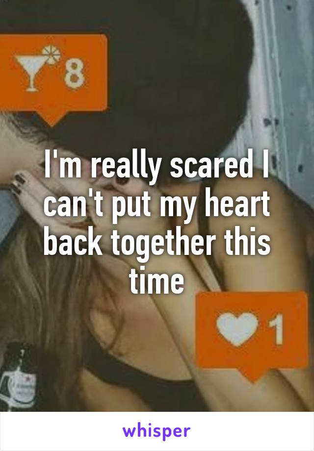 I'm really scared I can't put my heart back together this time
