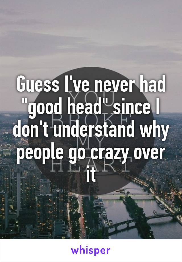 """Guess I've never had """"good head"""" since I don't understand why people go crazy over it"""