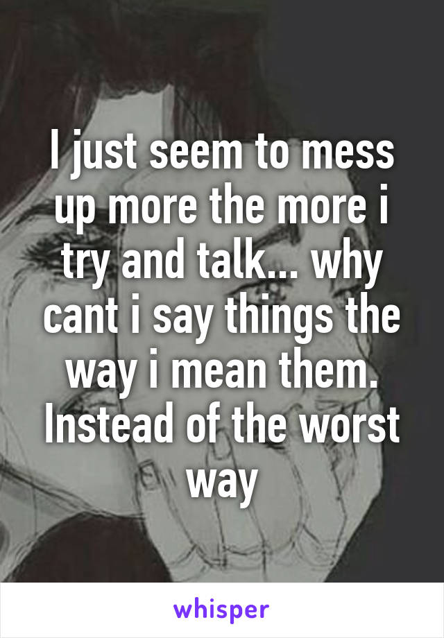 I just seem to mess up more the more i try and talk... why cant i say things the way i mean them. Instead of the worst way