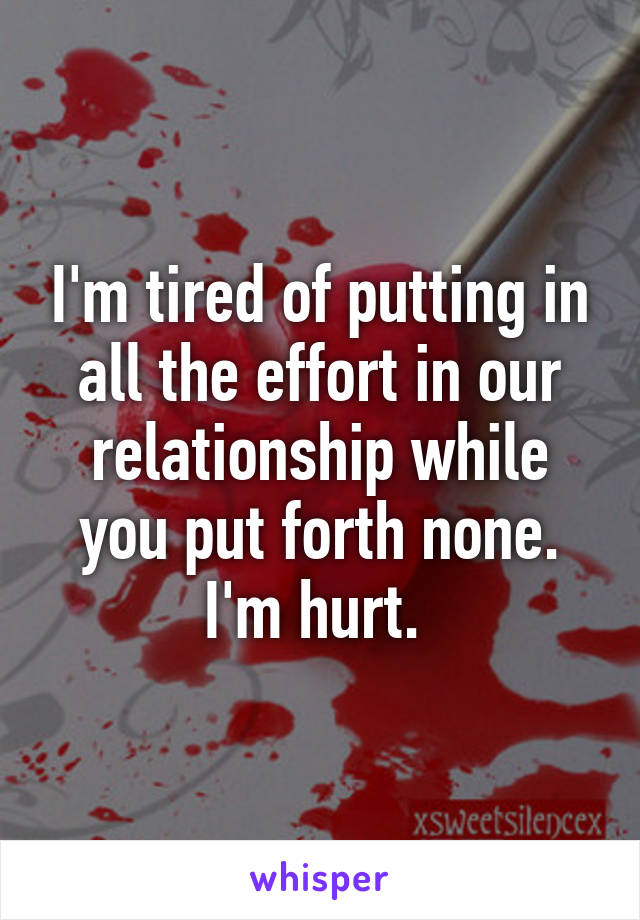 I'm tired of putting in all the effort in our relationship while you put forth none. I'm hurt.