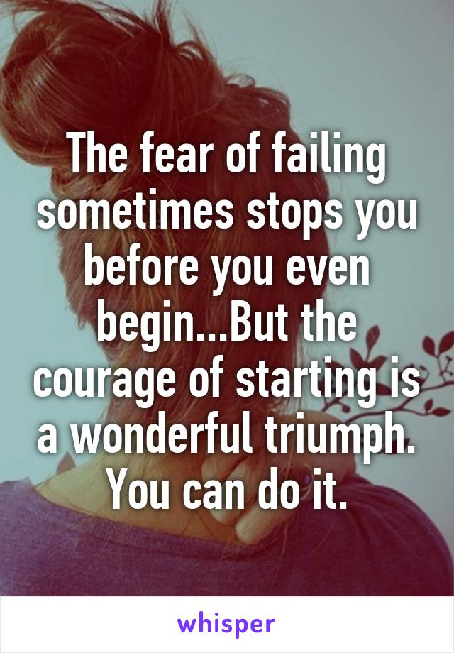 The fear of failing sometimes stops you before you even begin...But the courage of starting is a wonderful triumph. You can do it.