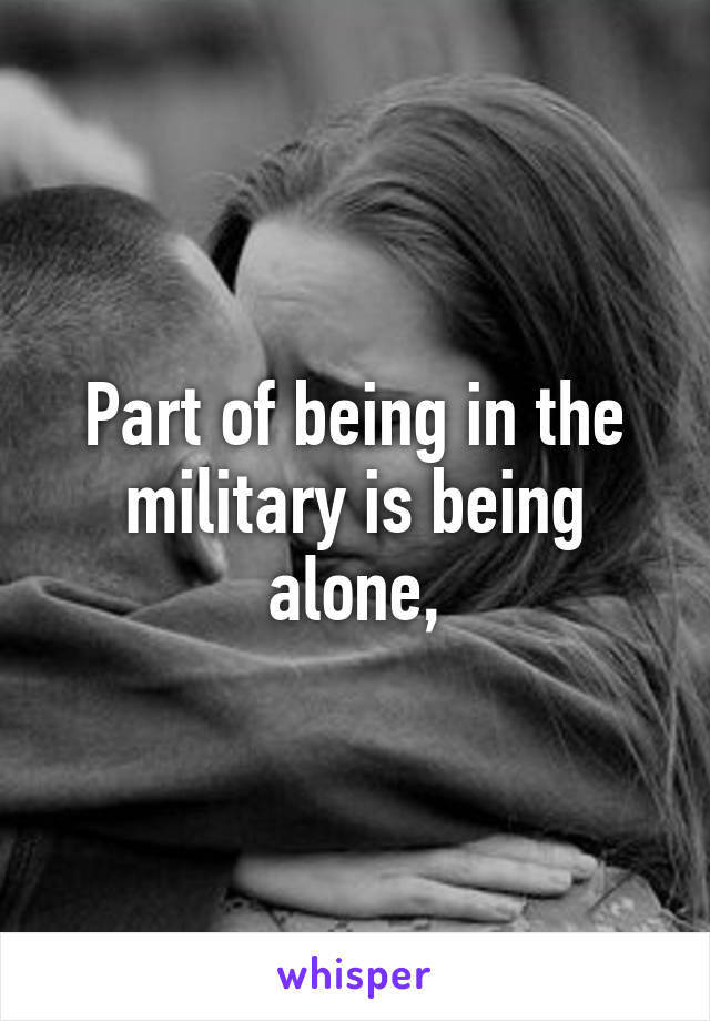 Part of being in the military is being alone,