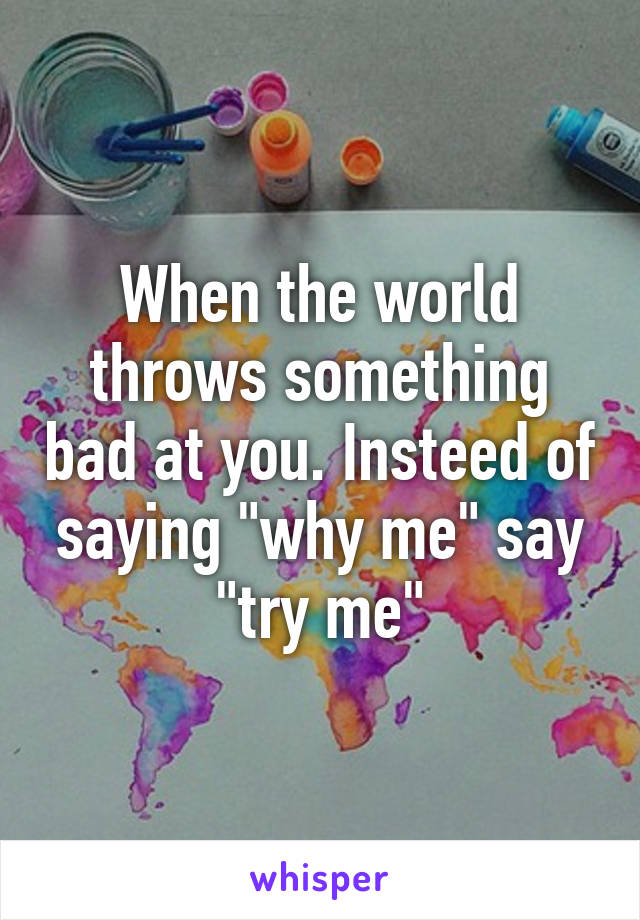"When the world throws something bad at you. Insteed of saying ""why me"" say ""try me"""