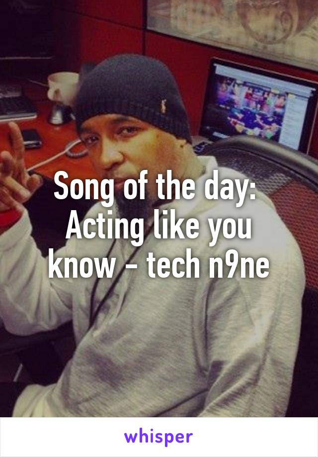 Song of the day:  Acting like you know - tech n9ne