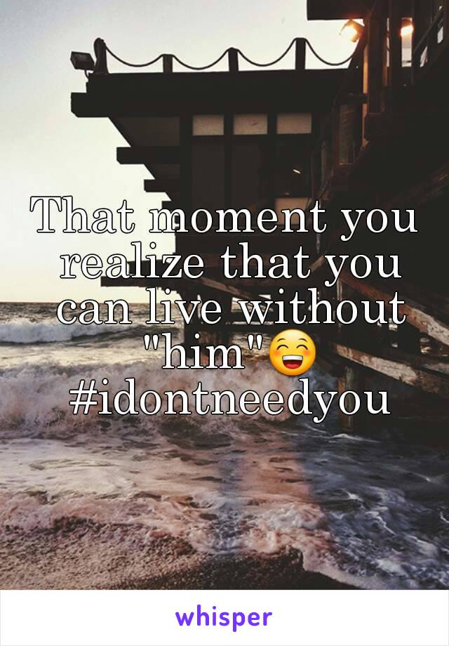"""That moment you realize that you can live without """"him""""😁 #idontneedyou"""