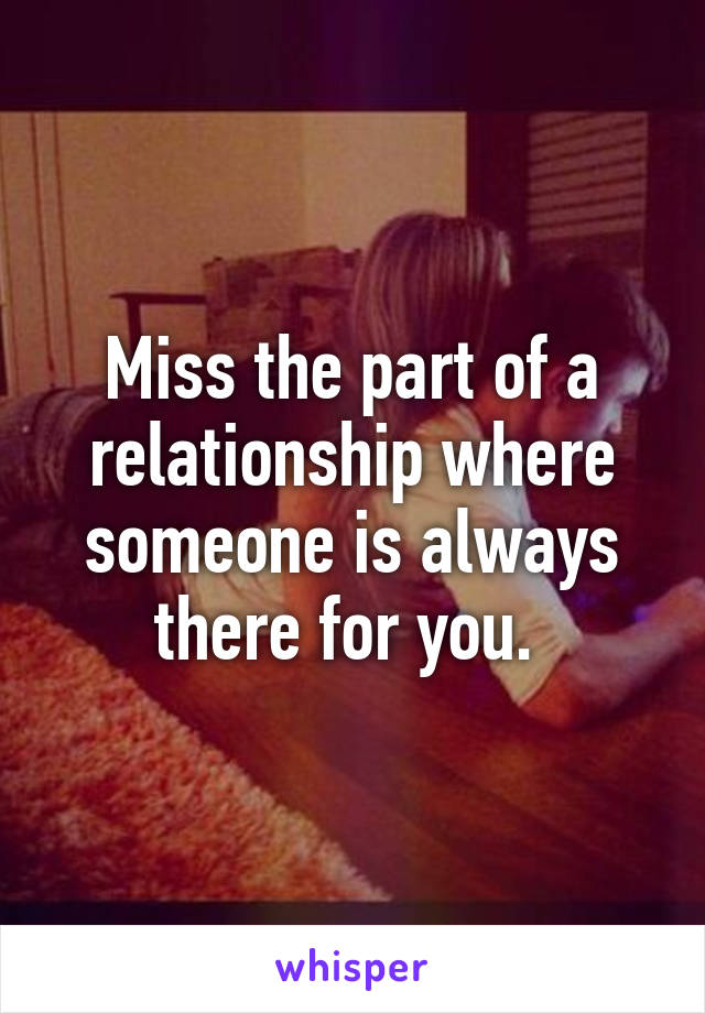 Miss the part of a relationship where someone is always there for you.