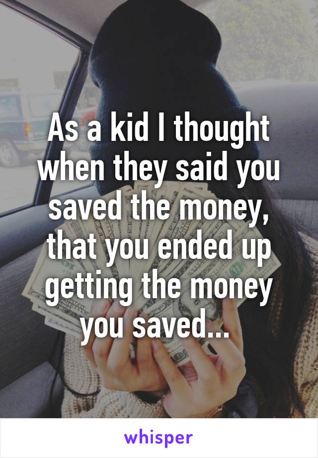 As a kid I thought when they said you saved the money, that you ended up getting the money you saved...