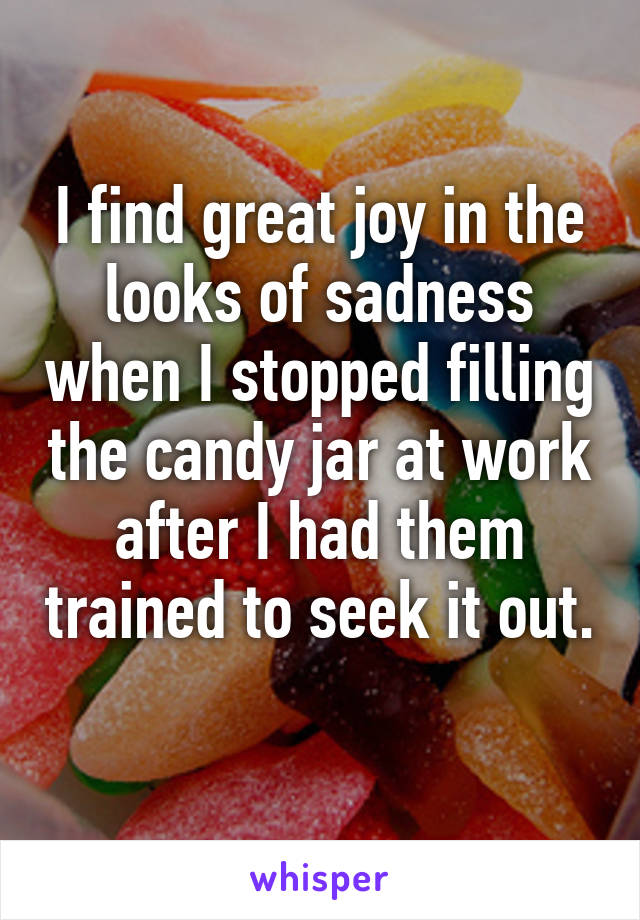 I find great joy in the looks of sadness when I stopped filling the candy jar at work after I had them trained to seek it out.