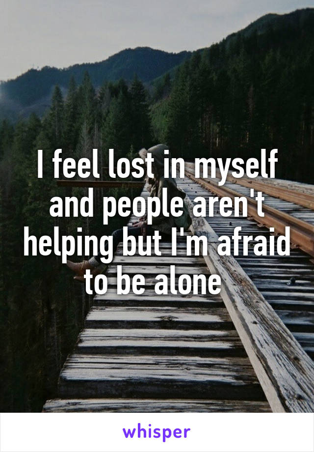 I feel lost in myself and people aren't helping but I'm afraid to be alone