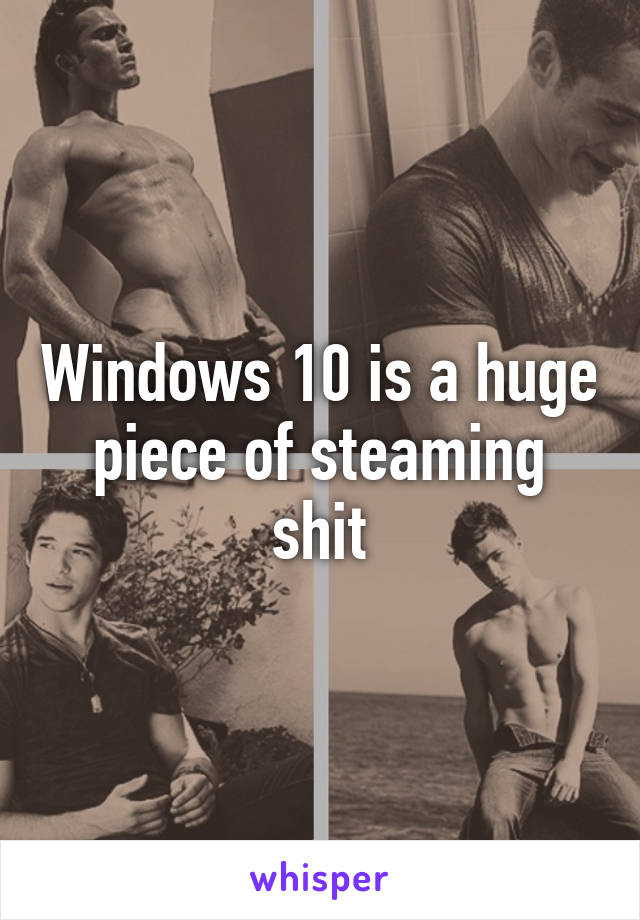 Windows 10 is a huge piece of steaming shit