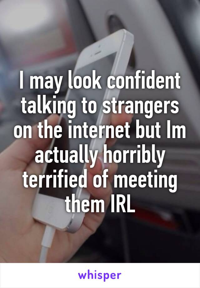 I may look confident talking to strangers on the internet but Im actually horribly terrified of meeting them IRL